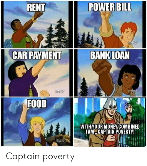 loan: RENT  POWER BILL  CAR PAYMENT  BANK LOAN  FOITDAD  FOOD  WITHYOUR MONEYCOMBINED  IAM CAPTAIN POVERTY! Captain poverty