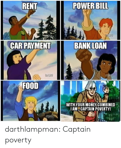 loan: RENT  POWER BILL  CAR PAYMENT  BANK LOAN  FOITDAD  FOOD  WITHYOUR MONEYCOMBINED  IAM CAPTAIN POVERTY! darthlampman:  Captain poverty