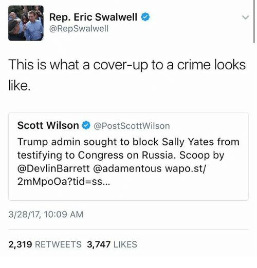 Crime, Memes, and Russia: Rep. Eric Swalwell  @Rep Swalwell  This is what a cover-up to a crime looks  like  Scott Wilson  @PostScottWilson  Trump admin sought to block Sally Yates from  testifying to Congress on Russia. Scoop by  @Devlin Barrett @adamentous wapo.st/  2mMpooa? tid ss  3/28/17, 10:09 AM  2,319  RETWEETS 3,747  LIKES