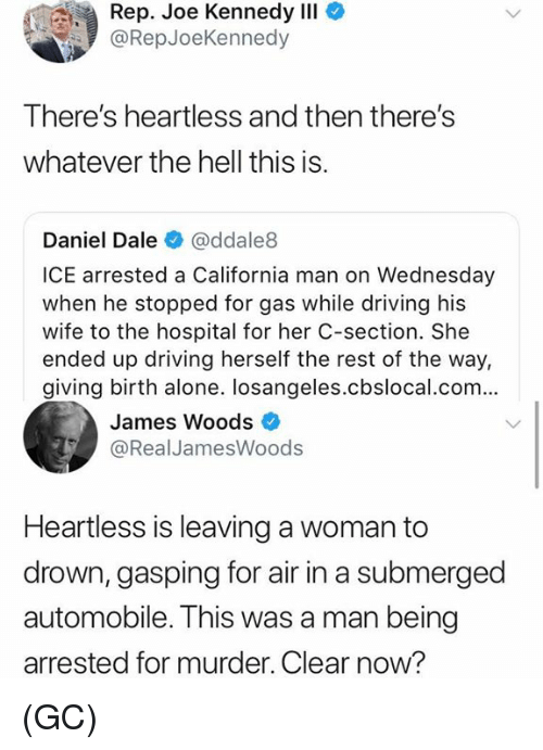 c section: Rep. Joe Kennedy IlI  @RepJoeKennedy  There's heartless and then there's  whatever the hell this is.  Daniel Dale @ddale8  ICE arrested a California man on Wednesday  when he stopped for gas while driving his  wife to the hospital for her C-section. She  ended up driving herself the rest of the way,  giving birth alone. losangeles.cbslocal.com...  James Woods  @RealJamesWoods  Heartless is leaving a woman to  drown, gasping for air in a submerged  automobile. This was a man being  arrested for murder. Clear now? (GC)
