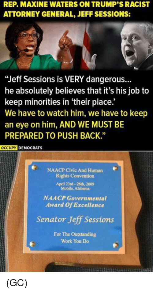 "Memes, Work, and Alabama: REP. MAXINE WATERS ON TRUMP'S RACIST  ATTORNEY GENERAL, JEFF SESSIONS:  ""Jeff Sessions is VERY dangerous.  he absolutely believes that it's his job to  keep minorities in their place.  We have to watch him, we have to keep  an eye on him, AND WE MUST BE  PREPARED TO PUSH BACK.""  OCCUPY DEMOCRATS  e NAACP civic And Human  Rights Convention  April 23rd- 26th, 2009  Mobile, Alabama  NAACP Governmental  Award of Excellence  Senator Jeff Sessions  For The Outstanding  Work You Do (GC)"