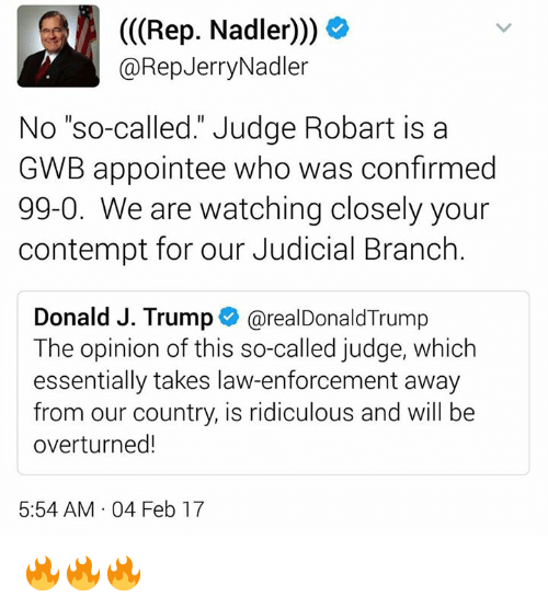 "Jerri: (Rep. Nadler)))  @Rep Jerry Nadler  No ""so-called."" Judge Robart is a  GWB appointee who was confirmed  99-0. We are watching closely your  contempt for our Judicial Branch  Donald J. Trump  arealDonald Trump  The opinion of this so-called judge, which  essentially takes law-enforcement away  from our country, is ridiculous and will be  overturned!  5:54 AM 04 Feb 17 🔥🔥🔥"