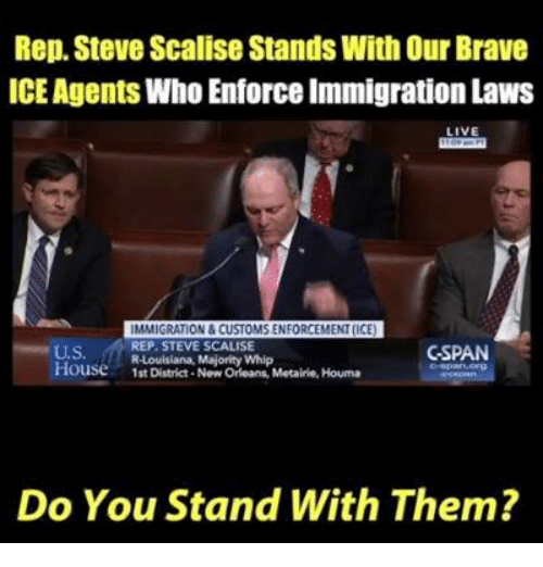 Memes, Whip, and Brave: Rep. Steve Scalise Stands With Our Brave  ICE Agents Who Enforce Immigration Laws  LIVE  U.S.  House1st District- New Orleans, Metairie, Houma  IMMIGRATION & CUSTOMS ENFORCEMENT(ICE  REP. STEVE SCALISE  R-Louisiana, Majority Whip  CSPAN  Do You Stand With Them?