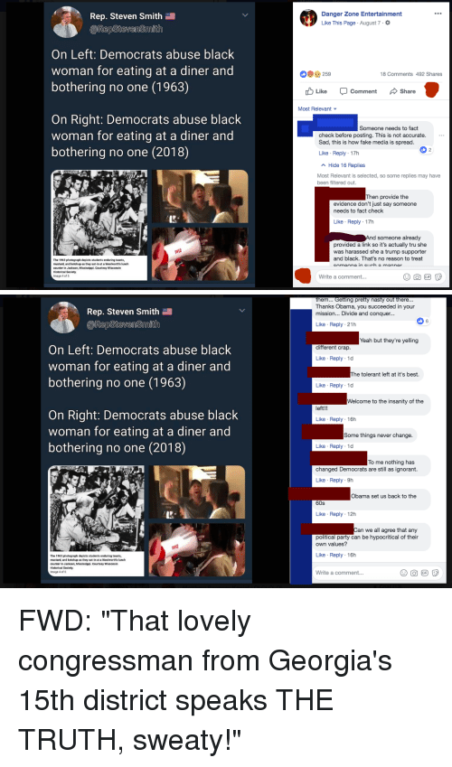 Fake, Gif, and Ignorant: Rep. Steven Smith  epStevenSmith  Danger Zone Entertainment  Like This Page . August 7 .  On Left: Democrats abuse black  woman for eating at a diner and  bothering no one (1963)  9259  18 Comments 492 Shares  Like Comment Share  Most Relevant  On Right: Democrats abuse black  woman for eating at a diner and  bothering no one (2018)  Someone needs to fact  check before posting. This is not accurate.  Sad, this is how fake media is spread  Like Reply-17h  Hide 16 Replies  Most Relevant is selected, so some replies may have  been filtered out.  Then provide the  evidence don't just say someone  needs to fact check  Like Reply 17h  d someone already  provided a link so it's actually tru she  was harassed she a trump supporter  and black. That's no reason to treat  The 1963 photograph depiets students enduring taunts,  mustard, and ketchup as they sat-in at a Woolworth's lunch  counter in Jackson, Mississipl, Courtesy Wisconsin  Historical Society.  Image 4 of f6  Write a comment..   em... Getting pretty nasty out there...  Thanks Obama, you succeeded in your  mission... Divide and conquer...  Rep. Steven Smith  RepSteven Snaith  Like Reply 21h  Yeah but they're yelling  On Left: Democrats abuse black  woman for eating at a diner and  bothering no one (1963)  different crap.  Like Reply 1d  he tolerant left at it's best.  Like Reply 1d  Welcome to the insanity of the  left!  On Right: Democrats abuse black  woman for eating at a diner and  bothering no one (2018)  Like Reply 16h  Some things never change.  Like Reply 1d  To me nothing has  changed Democrats are still as ignorant.  Like Reply 9h  Obama set us back to the  60s  Like Reply 12h  Can we all agree that any  political party can be hypocritical of their  own values?  Like Reply 16h  The 1963 photograph depiets students enduring taunts,  mustard, and ketchup as they sat-in at a Woolworth's lunch  counter in Jackson, Mississipl, Courtesy Wisconsin  Historical Society.  Image 4 of 6  Write
