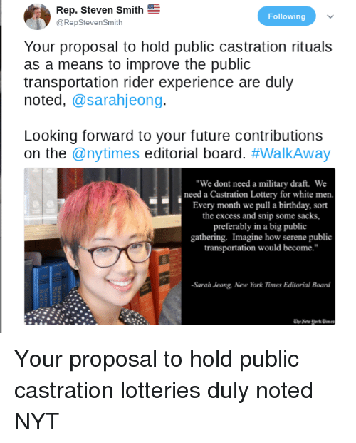 """duly noted: Rep. Steven Smith  @RepStevenSmith  Following  Your proposal to hold public castration rituals  as a means to improve the public  transportation rider experience are duly  noted, @sarahjeong.  Looking forward to your future contributions  on the @nytimes editorial board. #WalkAway  """"We dont need a military draft. We  need a Castration Lottery for white men.  Every month we pull a birthday, sort  the excess and snip some sacks,  preferably in a big public  gathering. Imagine how serene publi  transportation would become.""""  Sarah Jeong, New York Times Editorial Board"""