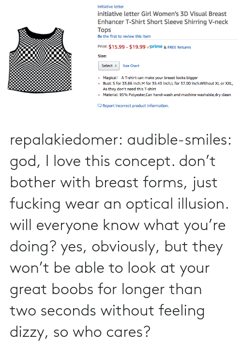 Cares: repalakiedomer:  audible-smiles: god, I love this concept. don't bother with breast forms, just fucking wear an optical illusion. will everyone know what you're doing? yes, obviously, but they won't be able to look at your great boobs for longer than two seconds without feeling dizzy, so who cares?