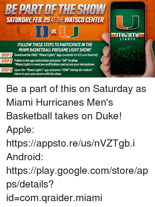 "miami hurricanes: REPARTOETHESHnW  SATURDAY FEB 25ATTHE WATSCOCENTER  FOLLOW THESE STEPS TO PARTICIPATEINTHE  MIAMIBASKETBALLPREGAMELIGHT SHOW!  STEP 1  Download the FREE ""Miami Lights""App (available for iOSandAndroidO  Followin the app instructions and press ""OK""toallow  STEP2  ""Miami Lights to send you notificationsand access your microphone.  STEP3  Open the ""Miami Lights""app andpress ""OIN""during the visitors'  intros tosync yourphone withthe show.  LIGHTS Be a part of this on Saturday as Miami Hurricanes Men's Basketball takes on Duke!  Apple: https://appsto.re/us/nVZTgb.i    Android: https://play.google.com/store/apps/details?id=com.qraider.miami"