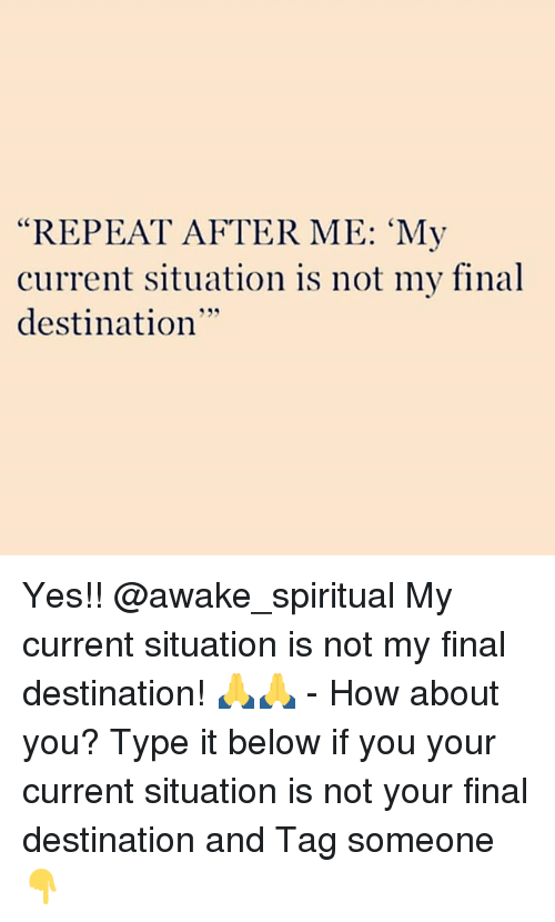 "Repeatingly: ""REPEAT AFTER ME: 'My  current situation is not my final  destination  35 Yes!! @awake_spiritual My current situation is not my final destination! 🙏🙏 - How about you? Type it below if you your current situation is not your final destination and Tag someone 👇"