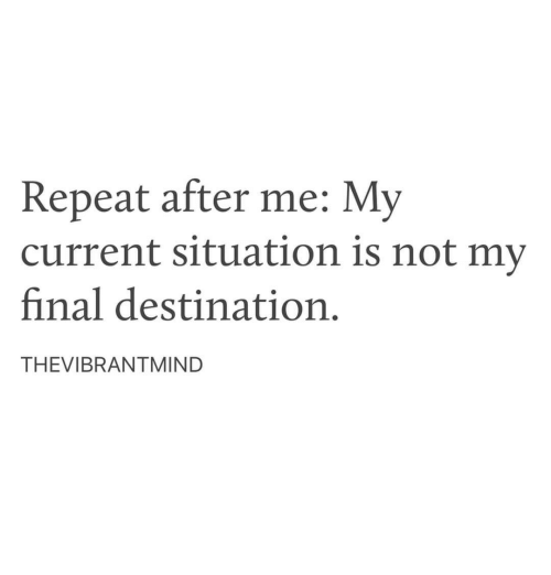 Final Destination: Repeat after me: My  current situation is not my  final destination.  THEVIBRANTMIND