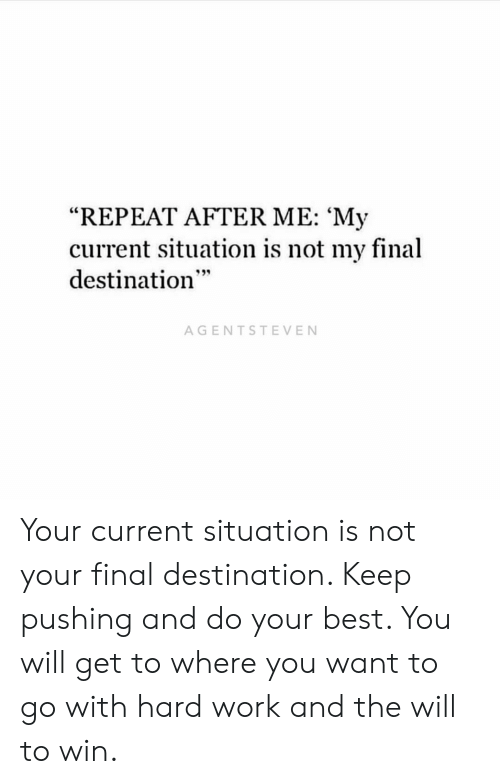 """Final Destination: """"REPEAT AFTER ME: 'My  current situation is not my final  destination  AGENTSTEVEN Your current situation is not your final destination. Keep pushing and do your best. You will get to where you want to go with hard work and the will to win."""