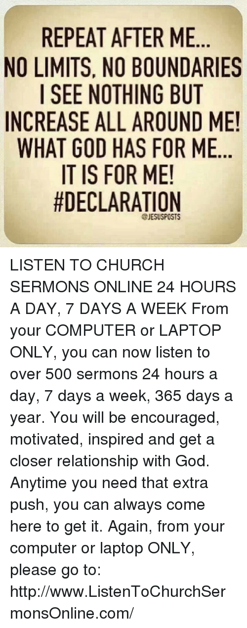 I See Nothing: REPEAT AFTER ME  NO LIMITS, NO BOUNDARIES  I SEE NOTHING BUT  INCREASE ALL AROUND ME!  WHAT GOD HAS FOR ME  IT IS FOR ME!  #DECLARATION  @JESUS POSTS LISTEN TO CHURCH SERMONS ONLINE 24 HOURS A DAY, 7 DAYS A WEEK  From your COMPUTER or LAPTOP ONLY, you can now listen to over 500 sermons 24 hours a day, 7 days a week, 365 days a year. You will be encouraged, motivated, inspired and get a closer relationship with God. Anytime you need that extra push, you can always come here to get it. Again, from your computer or laptop ONLY, please go to: http://www.ListenToChurchSermonsOnline.com/
