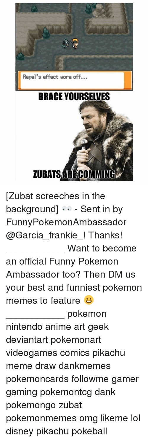 Anime, Dank, and Disney: Repel's effect wore off...  BRACE YOURSEIVES  ZUBATSARECOMMING [Zubat screeches in the background] 👀 - Sent in by FunnyPokemonAmbassador @Garcia_frankie_! Thanks! ___________ Want to become an official Funny Pokemon Ambassador too? Then DM us your best and funniest pokemon memes to feature 😀 ___________ pokemon nintendo anime art geek deviantart pokemonart videogames comics pikachu meme draw dankmemes pokemoncards followme gamer gaming pokemontcg dank pokemongo zubat pokemonmemes omg likeme lol disney pikachu pokeball