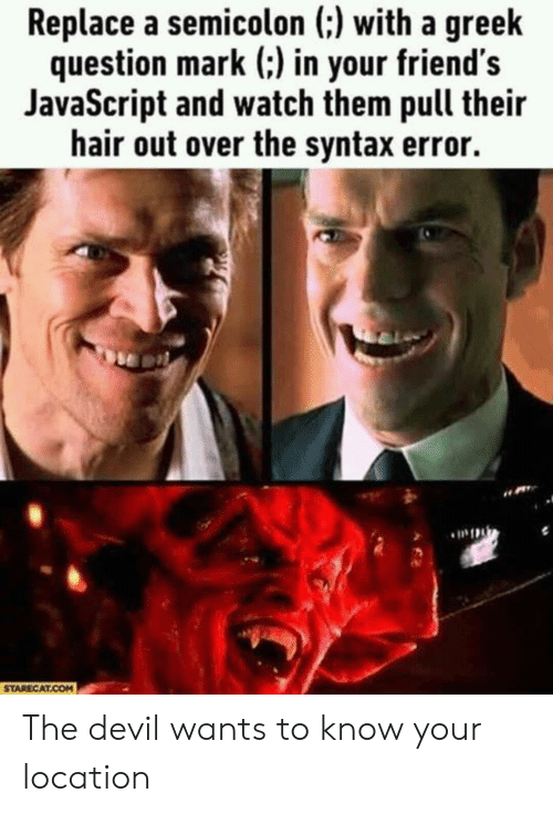 syntax: Replace a semicolon (:) with a greek  question mark (:) in your friend's  JavaScript and watch them pull their  hair out over the syntax error.  STARECAT.COM The devil wants to know your location