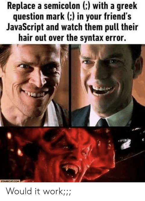 syntax: Replace a semicolon (:) with a greelk  question mark ) in your friend's  JavaScript and watch them pull their  hair out over the syntax error. Would it work;;;