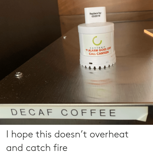 decaf coffee: Replace by:  03/2019  canteen  FALARM GOES OFF  CALL CANTEEN  DECAF COFFEE I hope this doesn't overheat and catch fire
