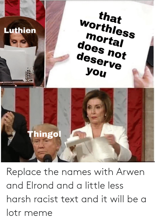 lotr meme: Replace the names with Arwen and Elrond and a little less harsh racist text and it will be a lotr meme