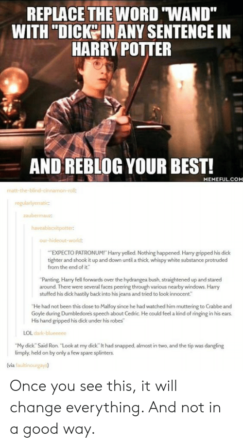 """Peering: REPLACE THE WORD """"WAND""""  WITH """"DICKO IN ANY SENTENCE IN  HARRY POITER  AND REBLOG YOUR BEST!  MEMEFUL.COM  matt-the-blind-cin  roll:  regularlyerratic  aubemauz  our-hideout-wor  EXPECTO PATRONUM! Harry yelled. Nothing happened. Harry gripped his dick  tighter and shook it up and down until a thick, whispy white substance protruded  from the end of it""""  """"Panting, Harry fell forwards over the hydrangea bush, straightened up and stared  around. There were several faces peering through various nearby windows. Harry  stuffed his dick hastily back into his jeans and tried to look innocent""""  He had not been this close to Malfoy since he had watched him muttering to Crabbe and  Goyle during Dumbledores speech about Cedric. He could feel a kind of ringing in his ears.  His hand gripped his dick under his robes  LOL dark  """"My dick. Said Ron. """"Look at my dick"""" lt had snapped, almost in two, and the tip was dangling  limply, held on by only a few spare splinters.  (via faultinourgays) Once you see this, it will change everything. And not in a good way."""