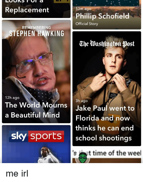 phillip schofield: Replacement  53m ago  Phillip Schofield  Official Story  REMEMBERING  STEPHEN HAWKING  The lWashington post  12h ago  3h ago  The World Mourns  Jake Paul went to  a Beautiful Mind Florida and now  thinks he can end  sky sports school shootings  time of the weel