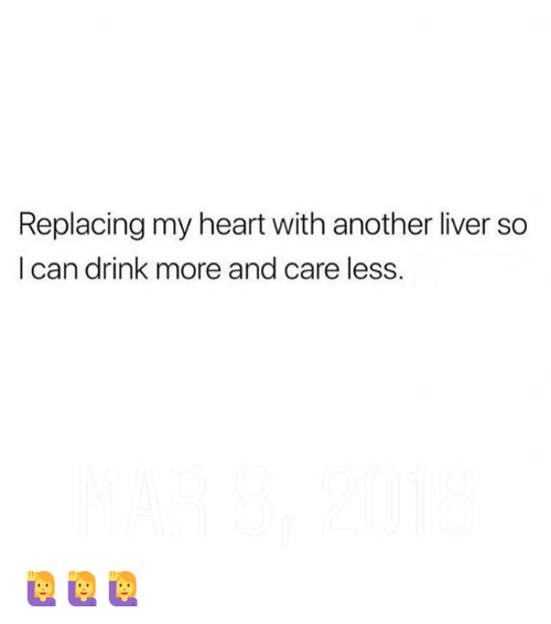 Memes, Heart, and 🤖: Replacing my heart with another liver so  I can drink more and care less. 🙋♀️🙋♀️🙋♀️