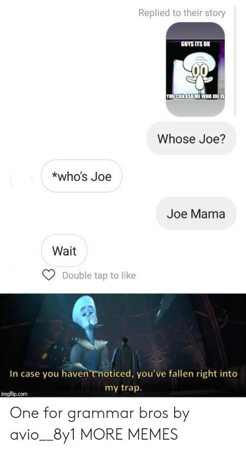 double tap: Replied to their story  GUYS ITS OK  YOUCAN ASK ME WHO JOË IS  Whose Joe?  *who's Joe  Joe Mama  Wait  Double tap to like  In case you haven't noticed, you've fallen right into  my trap.  imgflip.com One for grammar bros by avio__8y1 MORE MEMES