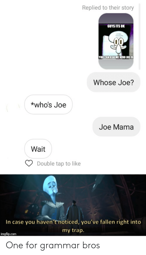 double tap: Replied to their story  GUYS ITS OK  YOUCAN ASK ME WHO JOË IS  Whose Joe?  *who's Joe  Joe Mama  Wait  Double tap to like  In case you haven't noticed, you've fallen right into  my trap.  imgflip.com One for grammar bros