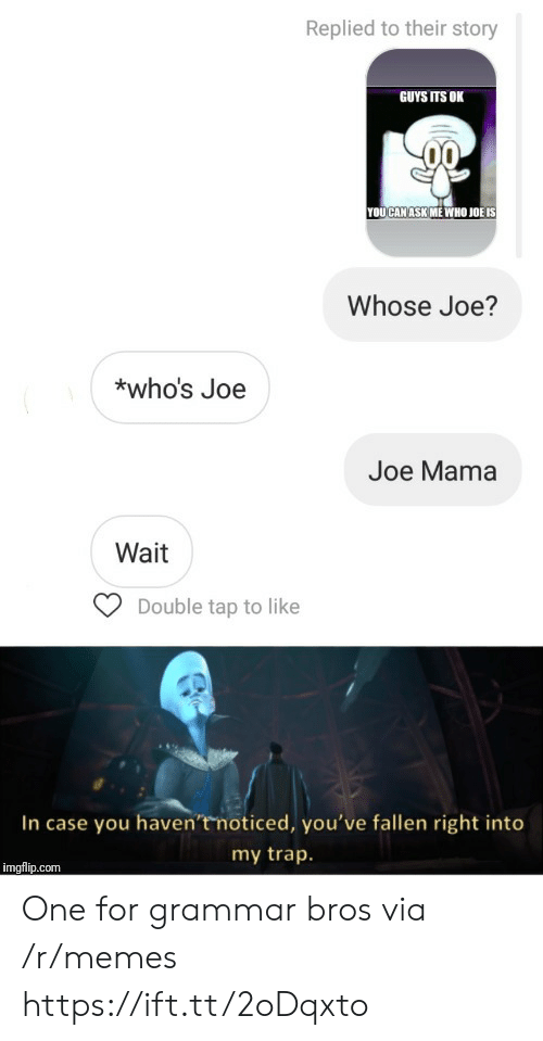 double tap: Replied to their story  GUYS ITS OK  YOUCAN ASK ME WHO JOË IS  Whose Joe?  *who's Joe  Joe Mama  Wait  Double tap to like  In case you haven'tmoticed, you've fallen right into  my trap.  imgflip.com One for grammar bros via /r/memes https://ift.tt/2oDqxto