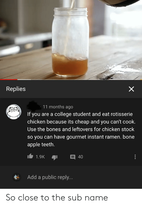 Bone Apple Teeth: Replies  11 months ago  If you are a college student and eat rotisserie  chicken because its cheap and you can't cook.  Use the bones and leftovers for chicken stock  so you can have gourmet instant ramen. bone  apple teeth.  1.9K.שו  40  Add a public reply... So close to the sub name