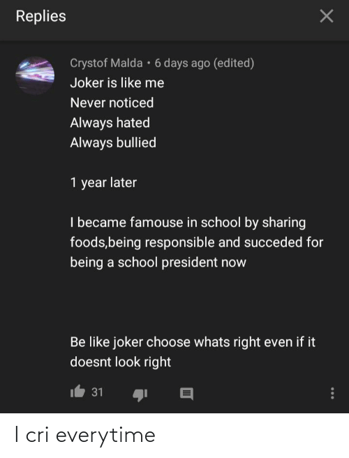 President Now: Replies  Crystof Malda • 6 days ago (edited)  Joker is like me  Never noticed  Always hated  Always bullied  1 year later  I became famouse in school by sharing  foods,being responsible and succeded for  being a school president now  Be like joker choose whats right even if it  doesnt look right  31 I cri everytime