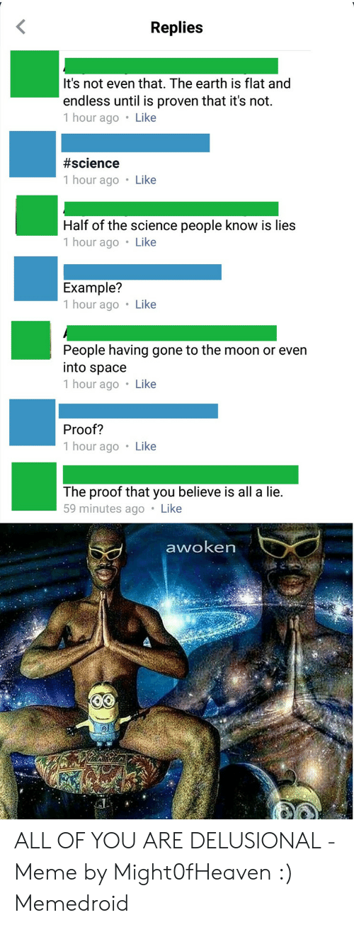 Delusional Meme: Replies  It's not even that. The earth is flat and  endless until is proven that it's not.  1 hour ago Like  #science  1 hour ago Like  Half of the science people know is lies  1 hour ago Like  Example?  1 hour ago Like  People having gone to the moon or even  into space  1 hour ago Like  Proof?  1 hour ago Like  The proof that you believe is all a lie.  59 minutes ago Like  awoken ALL OF YOU ARE DELUSIONAL - Meme by Might0fHeaven :) Memedroid