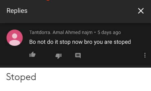 Amal: Replies  Tantdorra. Amal Ahmed najm 5 days ago  Bo not do it stop now bro you are stoped  X Stoped