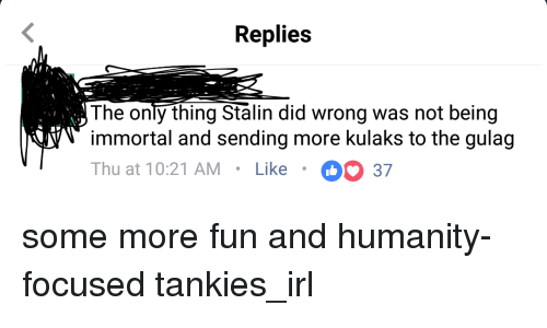Stalinator: Replies  The only thing Stalin did wrong was not being  immortal and sending more kulaks to the gulag  Thu at 10:21 AM. Like 37