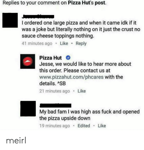Ass Fuck: Replies to your comment on Pizza Hut's post.  I ordered one large pizza and when it came idk if it  was a joke but literally nothing on it just the crust no  sauce cheese toppings nothing  41 minutes ago Like Reply  Pizza Hut  Jesse, we would like to hear more about  this order. Please contact us at  www.pizzahut.com/phcares with the  details. ASB  21 minutes ago Like  My bad fam I was high ass fuck and opened  the pizza upside down  19 minutes ago Edited Like meirl