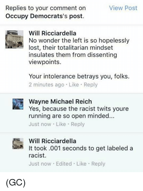 Dissent: Replies to your comment on  View Post  Occupy Democrats's post.  Will Ricciardella  No wonder the left is so hopelessly  lost, their totalitarian mindset  insulates them from dissenting  viewpoints.  Your intolerance betrays you, folks.  2 minutes ago Like Reply  Wayne Michael Reich  Yes, because the racist twits youre  running are so open minded...  Just now Like Re  Will Ricciardella  It took .001 seconds to get labeled a  racist.  Just now Edited Like Reply (GC)
