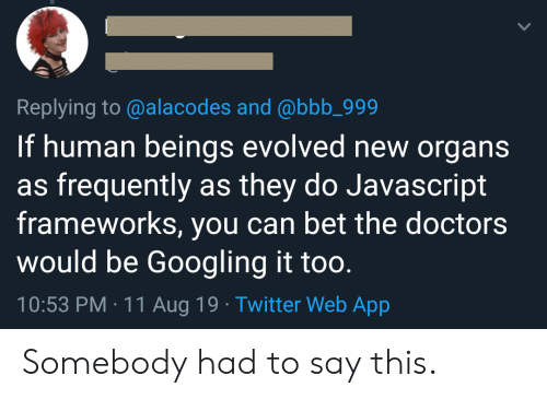 the doctors: Replying to @alacodes and @bbb_999  If human beings evolved new organs  as frequently as they do Javascript  frameworks, you can bet the doctors  would be Googling it too.  10:53 PM 11 Aug 19 Twitter Web App Somebody had to say this.