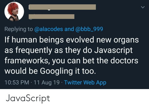 the doctors: Replying to @alacodes and @bbb_999  If human beings evolved new organs  as frequently as they do Javascript  frameworks, you can bet the doctors  would be Googling it too.  10:53 PM 11 Aug 19 Twitter Web App JavaScript