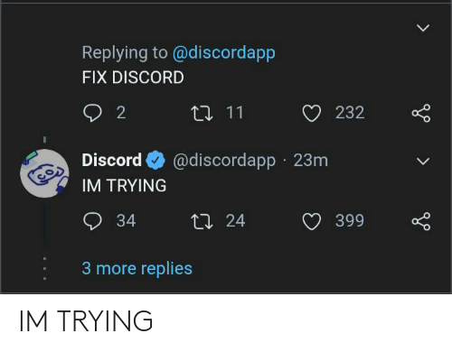 discord: Replying to @discordapp  FIX DISCORD  2  17 11  232  @discordapp · 23m  Discord  IM TRYING  O 34  27 24  399  3 more replies IM TRYING