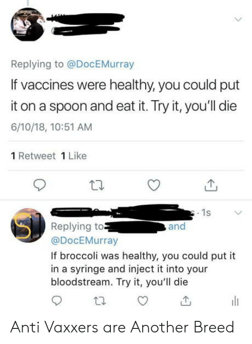 retweet: Replying to @DocEMurray  If vaccines were healthy, you could put  it on a spoon and eat it. Try it, you'll die  6/10/18, 10:51 AM  1 Retweet 1 Like  1s  Replying to  @DocEMurray  and  If broccoli was healthy, you could put it  in a syringe and inject it into your  bloodstream. Try it, you'll die Anti Vaxxers are Another Breed