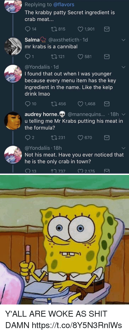 Mr. Krabs, Shit, and Krabby Patty: Replying to @flavors  The krabby patty Secret ingredient is  crab meat...  815  1,901  Salma@axstheticth 1d  mr krabs is a cannibal  121  581  @Yondaliis 1d  I found that out when I was younger  because every menu item has the key  ingredient in the name. Like the kelp  drink Imao  10 t 456 1,468  audrey horne.Q  @mannequins.... 18h  udrev horne  u telling me Mr Krabs putting his meat in  the formula?  2  ロ231  9670  @Yondaliis 18h  Not his meat. Have you ever noticed that  he is the only crab in town?  ↑ユ737  2175 Y'ALL ARE WOKE AS SHIT DAMN https://t.co/8Y5N3RnlWs