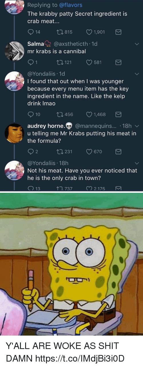 Mr. Krabs, Shit, and Krabby Patty: Replying to @flavors  The krabby patty Secret ingredient is  crab meat...  815  1,901  Salma@axstheticth 1d  mr krabs is a cannibal  121  581  @Yondaliis 1d  I found that out when I was younger  because every menu item has the key  ingredient in the name. Like the kelp  drink Imao  10 t 456 1,468  audrey horne.Q  @mannequins.... 18h  udrev horne  u telling me Mr Krabs putting his meat in  the formula?  2  ロ231  9670  @Yondaliis 18h  Not his meat. Have you ever noticed that  he is the only crab in town?  ↑ユ737  2175 Y'ALL ARE WOKE AS SHIT DAMN https://t.co/IMdjBi3i0D