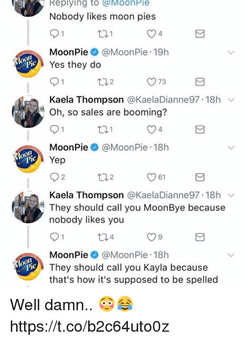 Moon, How, and Yes: Replying to @MoonPie  Nobody likes moon pies  th1  4  MoonPie@MoonPie 19h  Yes they do  y73  Kaela Thompson @KaelaDianne97-18h ﹀  Oh, so sales are booming?  t01  4  MoonPie@MoonPie 18h  Yep  61  Kaela Thompson @KaelaDianne97 18h v  They should call you MoonBye because  nobody likes you  t34  MoonPie @Moon Pie-18h  They should call you Kayla because  that's how it's supposed to be spelled Well damn.. 😳😂 https://t.co/b2c64uto0z