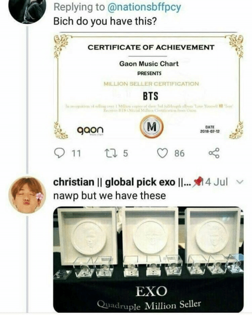 bich: Replying to@nationsbffpcy  Bich do you have this?  CERTIFICATE OF ACHIEVEMENT  Gaon Music Chart  PRESENTS  MILLION SELLER CERTIFICATION  BTS  gaon  DATE  2018-07-12  christian II global pick ex011  nawp but we have these  4 Jul  EXO  Quadruple Million Seller