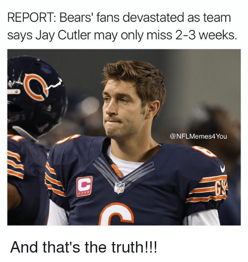 NFL: REPORT: Bears' fans devastated as team  says Jay Cutler may only miss 2-3 weeks.  NFLMemes4You And that's the truth!!!