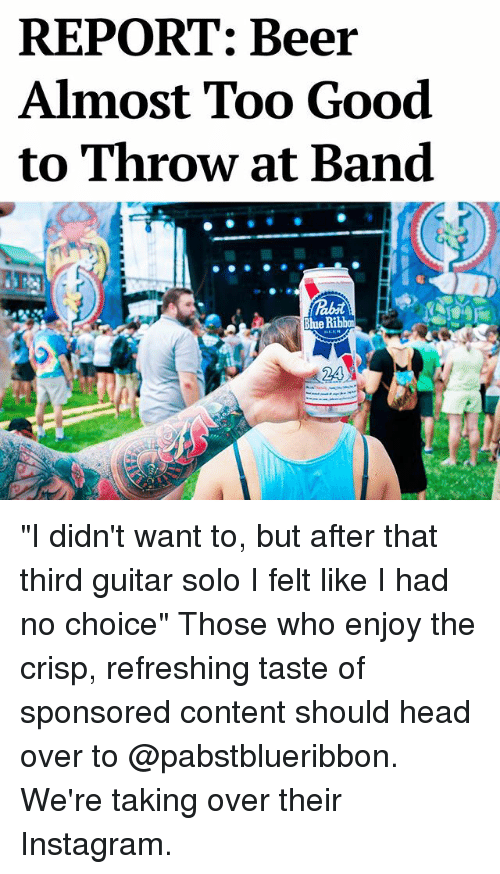 """Crispe: REPORT: Beer  Almost Too Good  to Throw at Band  Blue """"I didn't want to, but after that third guitar solo I felt like I had no choice"""" Those who enjoy the crisp, refreshing taste of sponsored content should head over to @pabstblueribbon. We're taking over their Instagram."""