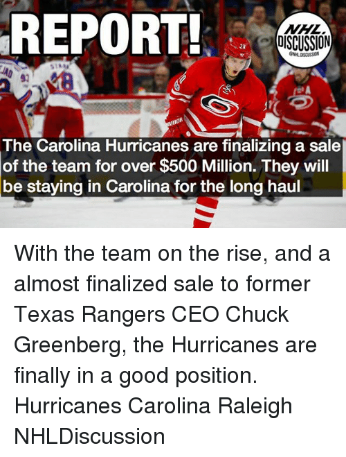 chucking: REPORT!  DISCUSSION  NHL DISCUSSION  The Carolina Hurricanes are finalizing a sale  of the team for over $500 Million. They will  be staying in Carolina for the long haul With the team on the rise, and a almost finalized sale to former Texas Rangers CEO Chuck Greenberg, the Hurricanes are finally in a good position. Hurricanes Carolina Raleigh NHLDiscussion