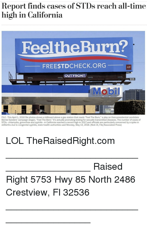 "Bern: Report finds cases of STDs reach all-time  high in California  FeeltheBurn?  FREESTDCHECK.ORG  AHF  OUTFRONT  1029  HOLLY  FILE- This April 1, 2016 file photos shows a billboard above a gas station that reads ""Feel The Burn,"" a play on then-presidential candidate  Bernie Sanders' campaign slogan, ""Feel The Bern."" It's actually promoting testing for sexually transmitted diseases. The number of cases of  STDs-chlamydia, gonorrhea and syphilis-in California reached a record high in 2017,and officials are particularly concemed by a spike in  stillbirths due to congenital syphilis, state health authorities said Monday, May 14, 2018. (Nick Ut, File/Associated Press) LOL TheRaisedRight.com _________________________________________ Raised Right 5753 Hwy 85 North 2486 Crestview, Fl 32536 _________________________________________"