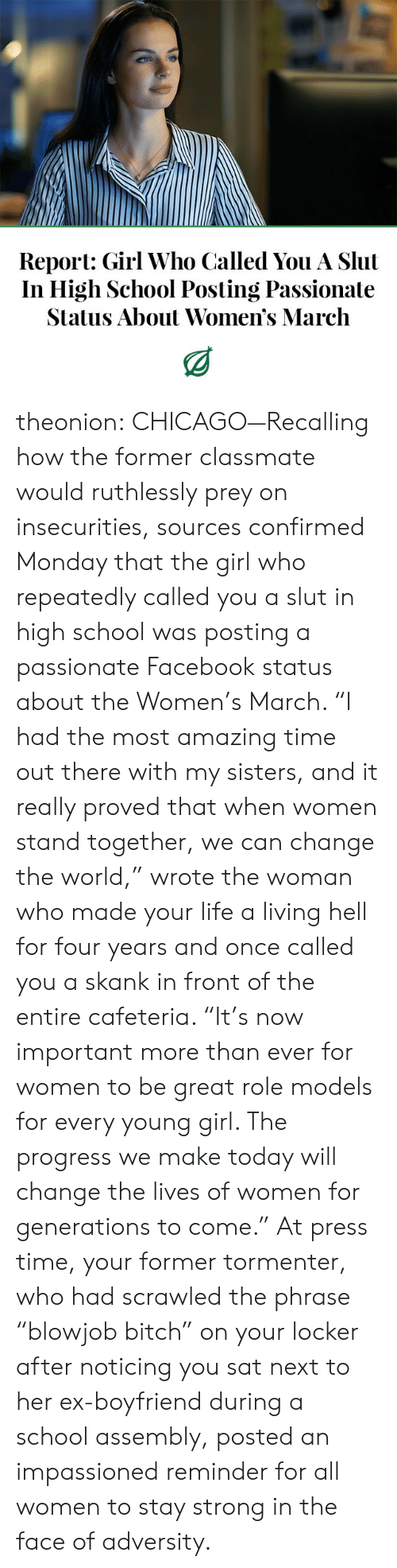 "Womens March: Report: Girl Who Called You A Slut  In High School Posting Passionate  Status About Women's March theonion:  CHICAGO—Recalling how the former classmate would ruthlessly prey on insecurities, sources confirmed Monday that the girl who repeatedly called you a slut in high school was posting a passionate Facebook status about the Women's March. ""I had the most amazing time out there with my sisters, and it really proved that when women stand together, we can change the world,"" wrote the woman who made your life a living hell for four years and once called you a skank in front of the entire cafeteria. ""It's now important more than ever for women to be great role models for every young girl. The progress we make today will change the lives of women for generations to come."" At press time, your former tormenter, who had scrawled the phrase ""blowjob bitch"" on your locker after noticing you sat next to her ex-boyfriend during a school assembly, posted an impassioned reminder for all women to stay strong in the face of adversity."
