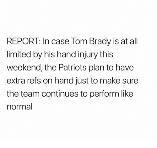Nfl, Patriotic, and Tom Brady: REPORT: In case Tom Brady is at all  limited by his hand injury this  weekend, the Patriots plan to have  extra refs on hand just to make sure  the team continues to perform like  normal