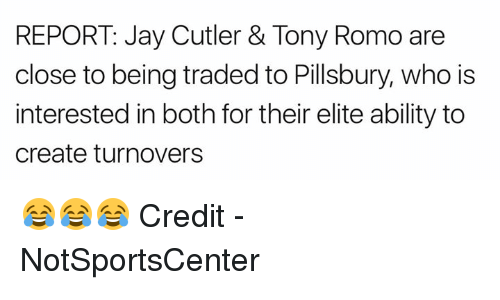 Jay, Tony Romo, and Pillsbury: REPORT: Jay Cutler & Tony Romo are  close to being traded to Pillsbury, who is  interested in both for their elite ability to  create turnovers 😂😂😂  Credit - NotSportsCenter
