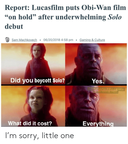 """A New Hope: Report: Lucasfilm puts Obi-Wan film  on hold"""" after underwhelming Solo  debut  Sam Machkovech . 06/20/2018 4:58 pm Gaming & Culture  Did you boycott solo?  Yes.  SITHPOSTING A NEW HOPE  What did it cost?  Everythino I'm sorry, little one"""