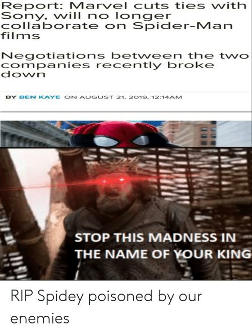 Kaye: Report: Marvel cuts ties vith  Sony, will no longer  collaborate on Spider-Man  films  Negotiations between the two  companies recently broke  down  BY BEN KAYE ON AUGUST 21, 2019, 12:14AM  STOP THIS MADNESS IN  THE NAME OF YOUR KING RIP Spidey poisoned by our enemies